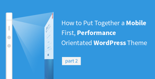 How to Put Together a Mobile First, Performance Orientated WordPress Theme [Part 2]