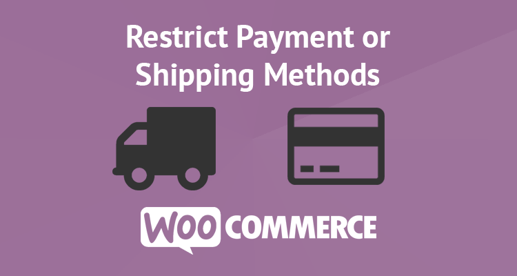 Restrict Payment or Shipping Methods in WooCommerce