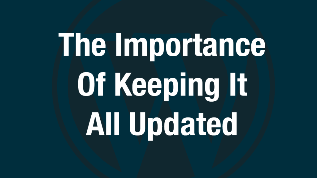 The Importance of Keeping Your WordPress Version, Plugins and Theme Updated