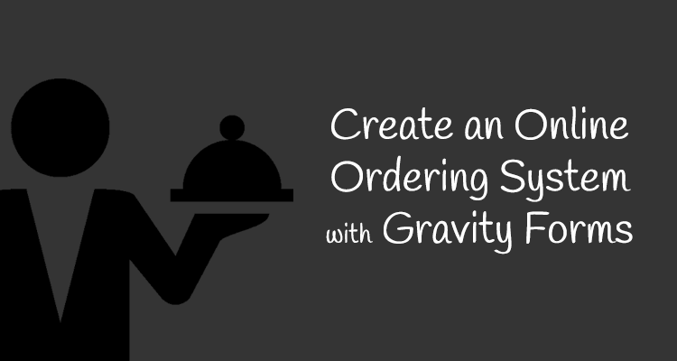 Using Gravity Forms as a Restaurant Online Ordering System
