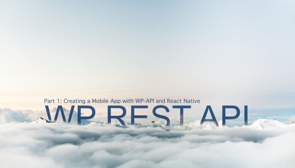 WP REST API Part 1: Creating a Mobile App with WP-API and React Native