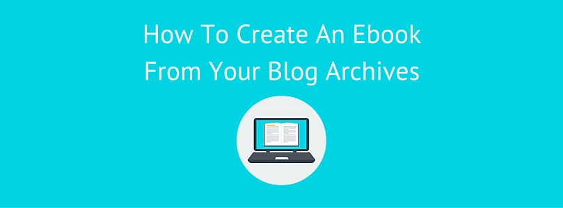 How To Create An Ebook From Your Blog Archives