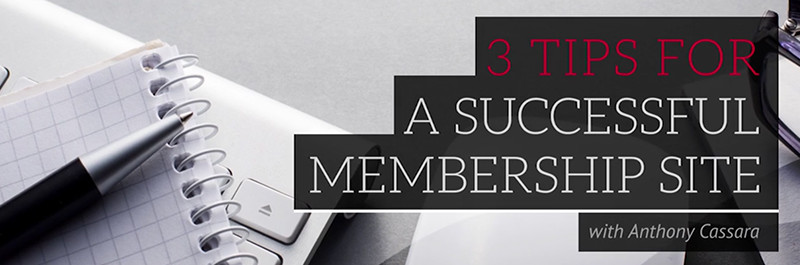 3 Tips For A Successful Membership Site